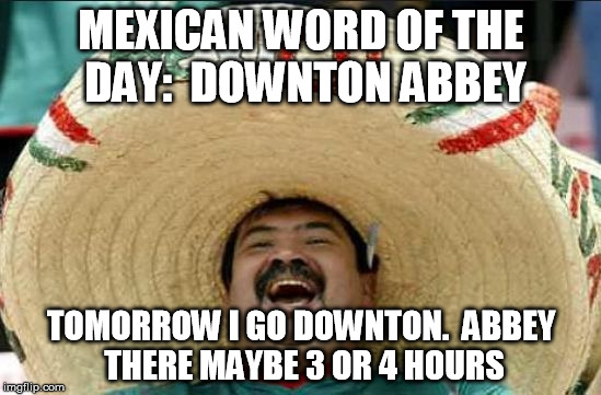 Downton Abbey in mexico |  MEXICAN WORD OF THE DAY:  DOWNTON ABBEY; TOMORROW I GO DOWNTON.  ABBEY THERE MAYBE 3 OR 4 HOURS | image tagged in mexican word of the day,memes,downton abbey | made w/ Imgflip meme maker