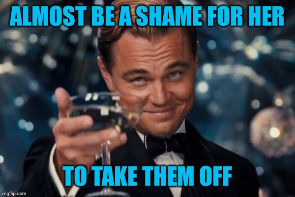 Leonardo Dicaprio Cheers Meme | ALMOST BE A SHAME FOR HER TO TAKE THEM OFF | image tagged in memes,leonardo dicaprio cheers | made w/ Imgflip meme maker