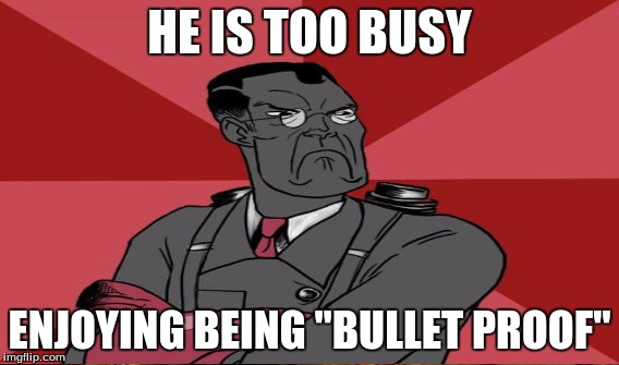 "HE IS TOO BUSY ENJOYING BEING ""BULLET PROOF"" 