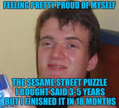 10 Guy Meme | FEELING PRETTY PROUD OF MYSELF THE SESAME STREET PUZZLE I BOUGHT SAID 3-5 YEARS BUT I FINISHED IT IN 18 MONTHS | image tagged in memes,10 guy | made w/ Imgflip meme maker