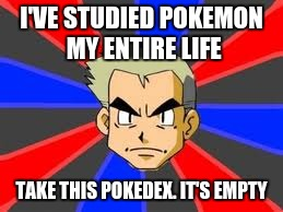 Pokemon Week! (A breakingangel224 event) | I'VE STUDIED POKEMON MY ENTIRE LIFE TAKE THIS POKEDEX. IT'S EMPTY | image tagged in memes,professor oak,pokemon week,pokedex,pokemanz,pokemon | made w/ Imgflip meme maker