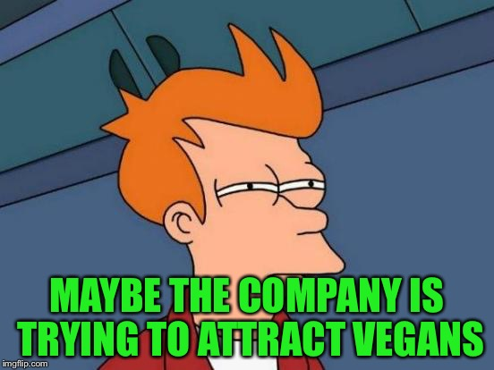 Futurama Fry Meme | MAYBE THE COMPANY IS TRYING TO ATTRACT VEGANS | image tagged in memes,futurama fry | made w/ Imgflip meme maker