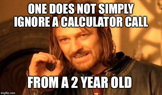 One Does Not Simply Meme | ONE DOES NOT SIMPLY IGNORE A CALCULATOR CALL FROM A 2 YEAR OLD | image tagged in memes,one does not simply | made w/ Imgflip meme maker