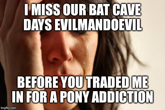 First World Problems Meme | I MISS OUR BAT CAVE DAYS EVILMANDOEVIL BEFORE YOU TRADED ME IN FOR A PONY ADDICTION | image tagged in memes,first world problems | made w/ Imgflip meme maker