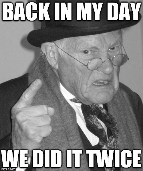 Back in my day | BACK IN MY DAY WE DID IT TWICE | image tagged in back in my day | made w/ Imgflip meme maker