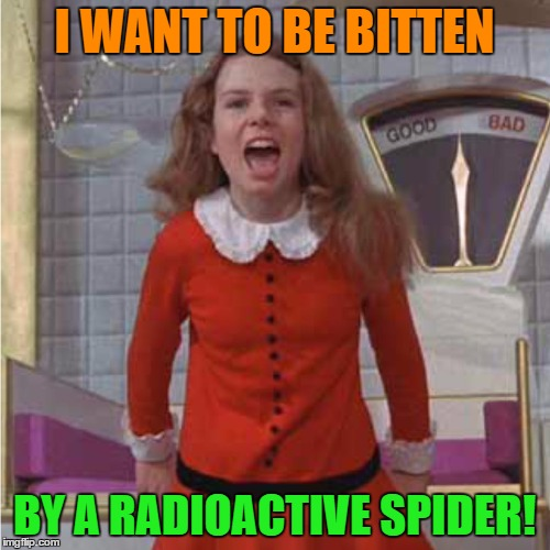 veruca | I WANT TO BE BITTEN BY A RADIOACTIVE SPIDER! | image tagged in veruca | made w/ Imgflip meme maker