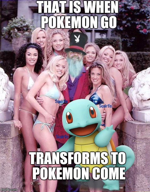 Swiggy playboy | THAT IS WHEN POKEMON GO TRANSFORMS TO POKEMON COME | image tagged in swiggy playboy | made w/ Imgflip meme maker