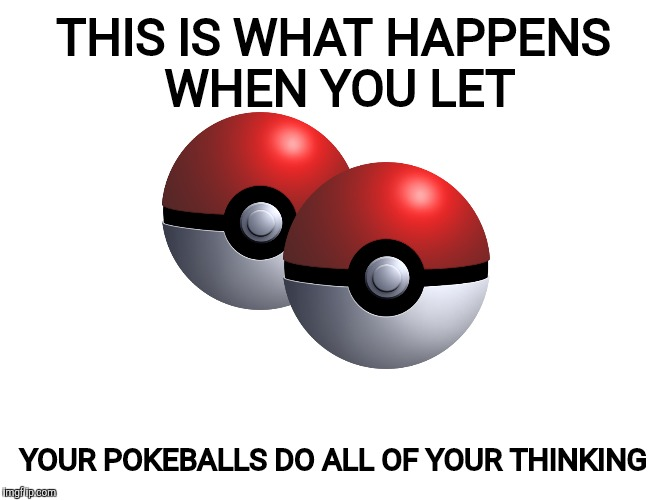 THIS IS WHAT HAPPENS WHEN YOU LET YOUR POKEBALLS DO ALL OF YOUR THINKING | made w/ Imgflip meme maker