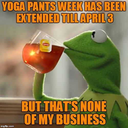 But Thats None Of My Business Meme | YOGA PANTS WEEK HAS BEEN EXTENDED TILL APRIL 3 BUT THAT'S NONE OF MY BUSINESS | image tagged in memes,but thats none of my business,kermit the frog | made w/ Imgflip meme maker