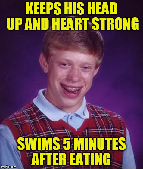 Bad Luck Brian Meme | KEEPS HIS HEAD UP AND HEART STRONG SWIMS 5 MINUTES AFTER EATING | image tagged in memes,bad luck brian | made w/ Imgflip meme maker