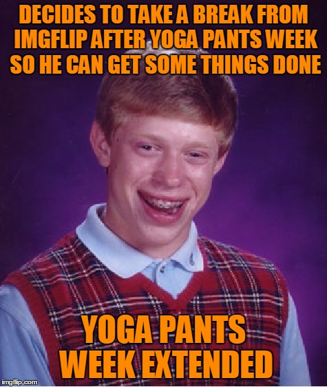 Bad Luck Brian Meme | DECIDES TO TAKE A BREAK FROM IMGFLIP AFTER YOGA PANTS WEEK SO HE CAN GET SOME THINGS DONE YOGA PANTS WEEK EXTENDED | image tagged in memes,bad luck brian | made w/ Imgflip meme maker