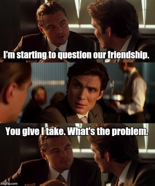 15svjp.jpg  | I'm starting to question our friendship. You give I take. What's the problem. | image tagged in 15svjpjpg | made w/ Imgflip meme maker
