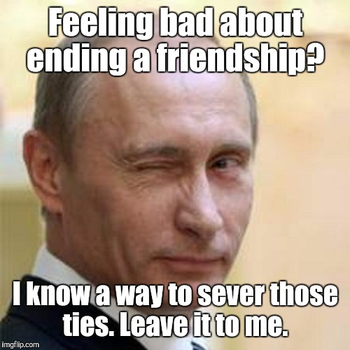 8n2lk.jpg | Feeling bad about ending a friendship? I know a way to sever those ties. Leave it to me. | image tagged in 8n2lkjpg | made w/ Imgflip meme maker
