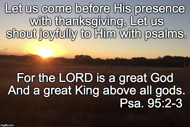 Let us come before His presence with thanksgiving, Let us shout joyfully to Him with psalms. For the LORD is a great God And a great King ab | image tagged in psalms | made w/ Imgflip meme maker