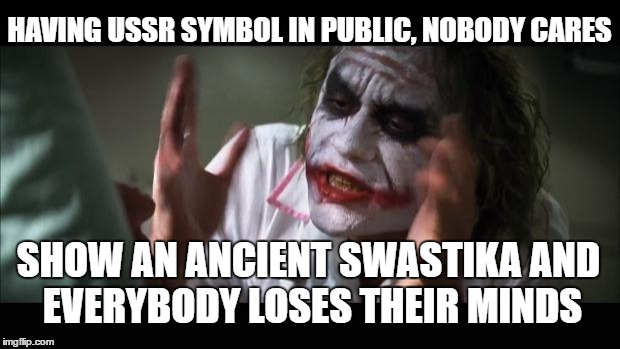 Swastika and everybody loses their minds |  HAVING USSR SYMBOL IN PUBLIC, NOBODY CARES; SHOW AN ANCIENT SWASTIKA AND EVERYBODY LOSES THEIR MINDS | image tagged in memes,and everybody loses their minds,joker,swastika,ussr | made w/ Imgflip meme maker