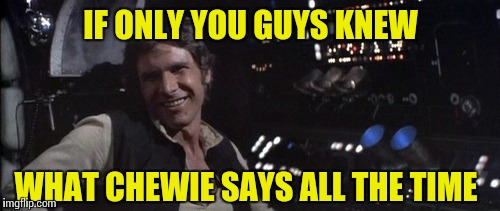 IF ONLY YOU GUYS KNEW WHAT CHEWIE SAYS ALL THE TIME | made w/ Imgflip meme maker