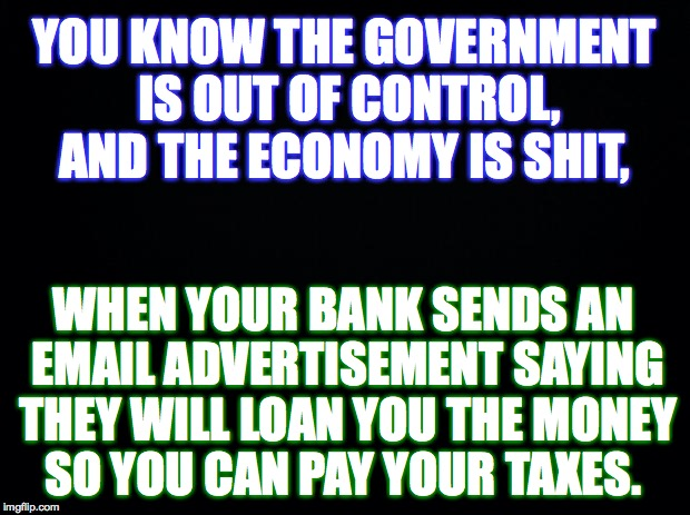 True Story... | YOU KNOW THE GOVERNMENT IS OUT OF CONTROL, AND THE ECONOMY IS SHIT, WHEN YOUR BANK SENDS AN EMAIL ADVERTISEMENT SAYING THEY WILL LOAN YOU TH | image tagged in government,economy,bank,loan,taxes | made w/ Imgflip meme maker