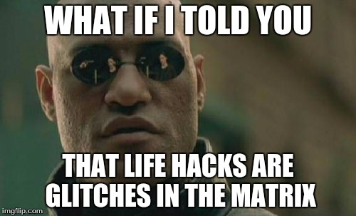Matrix Morpheus Meme | WHAT IF I TOLD YOU THAT LIFE HACKS ARE GLITCHES IN THE MATRIX | image tagged in memes,matrix morpheus | made w/ Imgflip meme maker