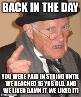 Back In My Day Meme | BACK IN THE DAY YOU WERE PAID IN STRING UNTIL WE REACHED 16 YRS OLD. AND WE LIKED DAMN IT, WE LIKED IT! | image tagged in memes,back in my day | made w/ Imgflip meme maker