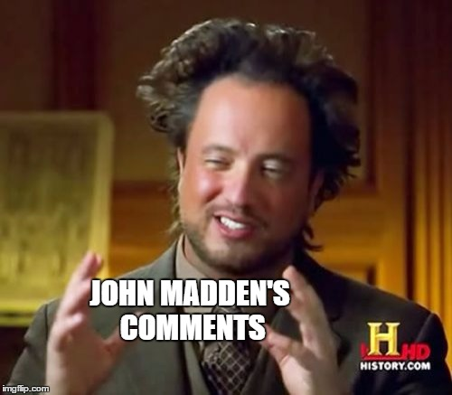 Ancient Aliens Meme | JOHN MADDEN'S COMMENTS | image tagged in memes,ancient aliens | made w/ Imgflip meme maker