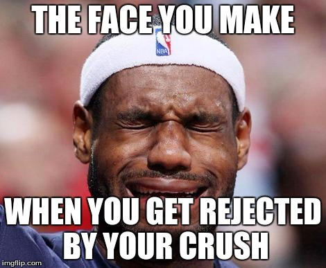 THE FACE YOU MAKE WHEN YOU GET REJECTED BY YOUR CRUSH | image tagged in crying,lebron james crying,crush | made w/ Imgflip meme maker