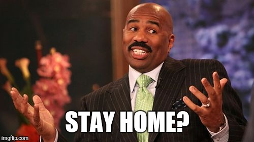Steve Harvey Meme | STAY HOME? | image tagged in memes,steve harvey | made w/ Imgflip meme maker