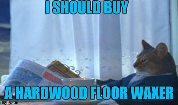 I SHOULD BUY A HARDWOOD FLOOR WAXER | made w/ Imgflip meme maker