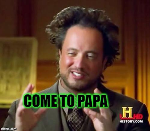 Ancient Aliens Meme | COME TO PAPA | image tagged in memes,ancient aliens | made w/ Imgflip meme maker