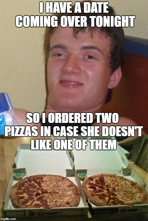 10 Guy Gets Ready For A Date | I HAVE A DATE COMING OVER TONIGHT SO I ORDERED TWO PIZZAS IN CASE SHE DOESN'T LIKE ONE OF THEM | image tagged in 10 guy,dating,memes | made w/ Imgflip meme maker