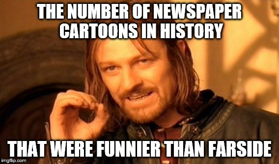 One Does Not Simply Meme | THE NUMBER OF NEWSPAPER CARTOONS IN HISTORY THAT WERE FUNNIER THAN FARSIDE | image tagged in memes,one does not simply | made w/ Imgflip meme maker