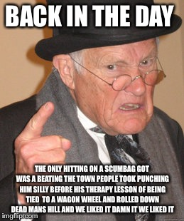 Back In My Day Meme | BACK IN THE DAY THE ONLY HITTING ON A SCUMBAG GOT WAS A BEATING THE TOWN PEOPLE TOOK PUNCHING HIM SILLY BEFORE HIS THERAPY LESSON OF BEING T | image tagged in memes,back in my day | made w/ Imgflip meme maker