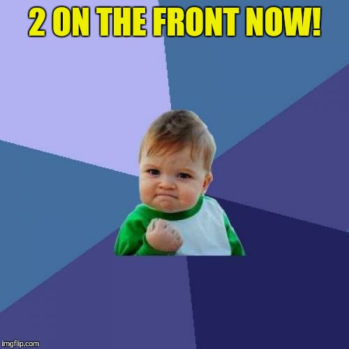 Success Kid Meme | 2 ON THE FRONT NOW! | image tagged in memes,success kid | made w/ Imgflip meme maker