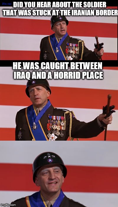 Bad pun Patton. It probably should have never been done.  | DID YOU HEAR ABOUT THE SOLDIER THAT WAS STUCK AT THE IRANIAN BORDER HE WAS CAUGHT BETWEEN IRAQ AND A HORRID PLACE | image tagged in patton,bad pun,memes | made w/ Imgflip meme maker