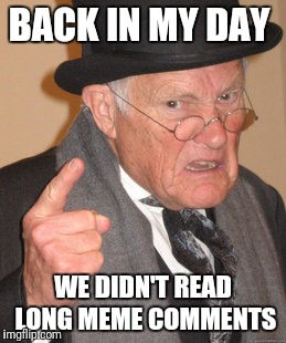 Back In My Day Meme | BACK IN MY DAY WE DIDN'T READ LONG MEME COMMENTS | image tagged in memes,back in my day | made w/ Imgflip meme maker