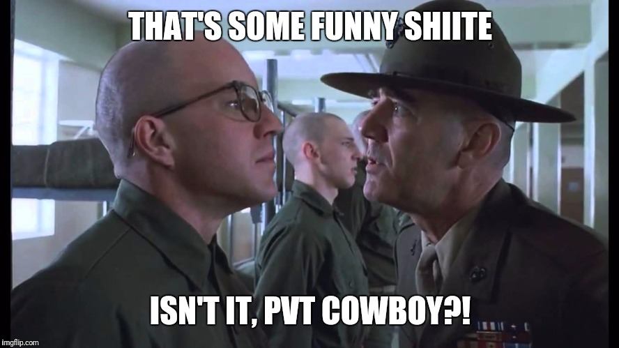 full metal jacket | THAT'S SOME FUNNY SHIITE ISN'T IT, PVT COWBOY?! | image tagged in full metal jacket | made w/ Imgflip meme maker