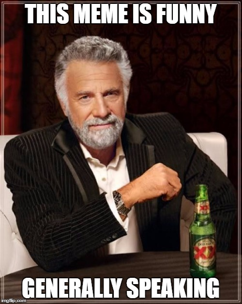The Most Interesting Man In The World Meme | THIS MEME IS FUNNY GENERALLY SPEAKING | image tagged in memes,the most interesting man in the world | made w/ Imgflip meme maker