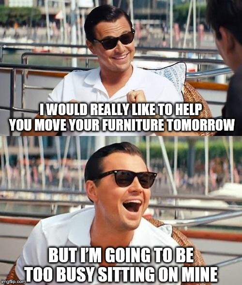 Leonardo Dicaprio Wolf Of Wall Street Meme | I WOULD REALLY LIKE TO HELP YOU MOVE YOUR FURNITURE TOMORROW BUT I'M GOING TO BE TOO BUSY SITTING ON MINE | image tagged in memes,leonardo dicaprio wolf of wall street | made w/ Imgflip meme maker