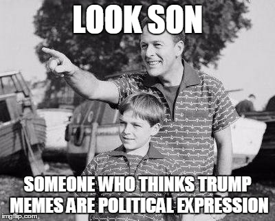 Look Son Meme | LOOK SON SOMEONE WHO THINKS TRUMP MEMES ARE POLITICAL EXPRESSION | image tagged in memes,look son | made w/ Imgflip meme maker