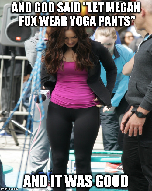 "Yoga Pant's Week A Tetsuoswrath/Lynch1979 Event March 20th--???(I'd love to be able to meme comment and not have a timer) | AND GOD SAID ""LET MEGAN FOX WEAR YOGA PANTS"" AND IT WAS GOOD 