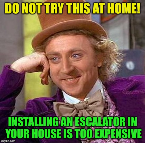 Creepy Condescending Wonka Meme | DO NOT TRY THIS AT HOME! INSTALLING AN ESCALATOR IN YOUR HOUSE IS TOO EXPENSIVE | image tagged in memes,creepy condescending wonka | made w/ Imgflip meme maker