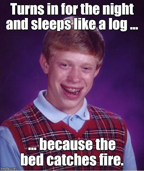 As luck wood have it...  | Turns in for the night and sleeps like a log ... ... because the bed catches fire. | image tagged in memes,bad luck brian | made w/ Imgflip meme maker