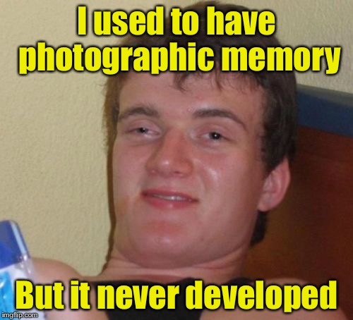 PHOTOgraphic, you perv  | I used to have photographic memory But it never developed | image tagged in memes,10 guy | made w/ Imgflip meme maker