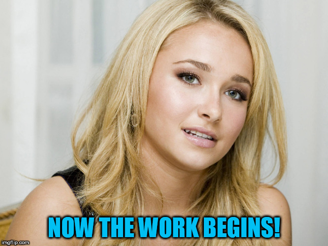 NOW THE WORK BEGINS! | made w/ Imgflip meme maker