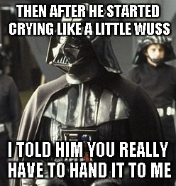 Darth Vader | THEN AFTER HE STARTED CRYING LIKE A LITTLE WUSS I TOLD HIM YOU REALLY HAVE TO HAND IT TO ME | image tagged in darth vader | made w/ Imgflip meme maker