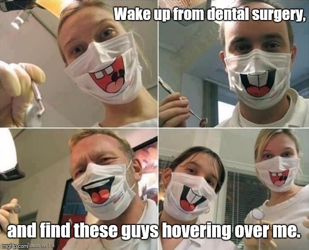 Masks | Wake up from dental surgery, and find these guys hovering over me. | image tagged in masks | made w/ Imgflip meme maker