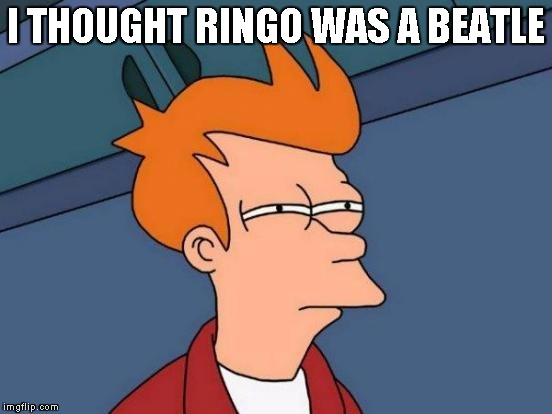 Futurama Fry Meme | I THOUGHT RINGO WAS A BEATLE | image tagged in memes,futurama fry | made w/ Imgflip meme maker
