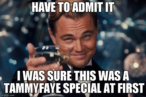 Leonardo Dicaprio Cheers Meme | HAVE TO ADMIT IT I WAS SURE THIS WAS A TAMMYFAYE SPECIAL AT FIRST | image tagged in memes,leonardo dicaprio cheers | made w/ Imgflip meme maker