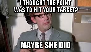 John Bigbooty | I THOUGHT THE POINT WAS TO HIT YOUR TARGET? MAYBE SHE DID | image tagged in john bigbooty | made w/ Imgflip meme maker