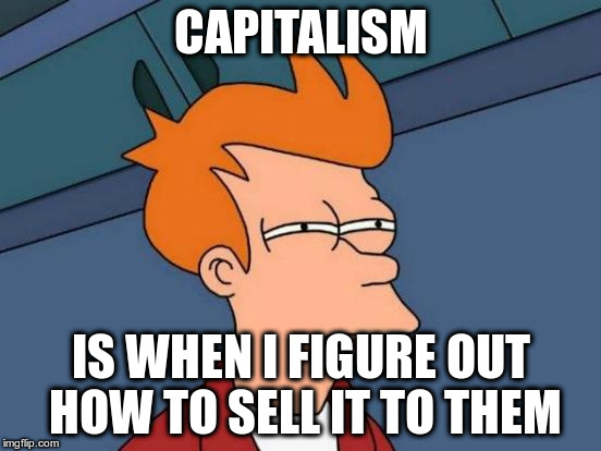 Futurama Fry Meme | CAPITALISM IS WHEN I FIGURE OUT HOW TO SELL IT TO THEM | image tagged in memes,futurama fry | made w/ Imgflip meme maker