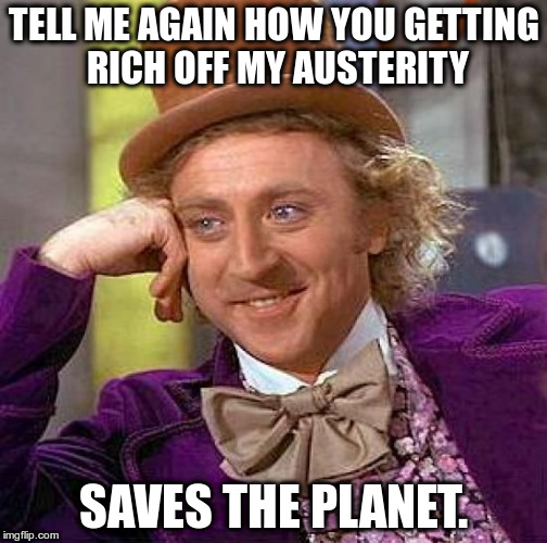 Creepy Condescending Wonka Meme | TELL ME AGAIN HOW YOU GETTING RICH OFF MY AUSTERITY SAVES THE PLANET. | image tagged in memes,creepy condescending wonka | made w/ Imgflip meme maker